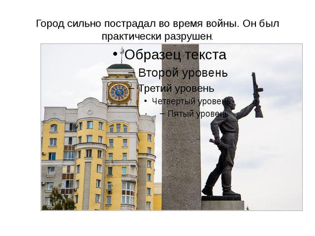 Город сильно пострадал во время войны. Он был практически разрушен.