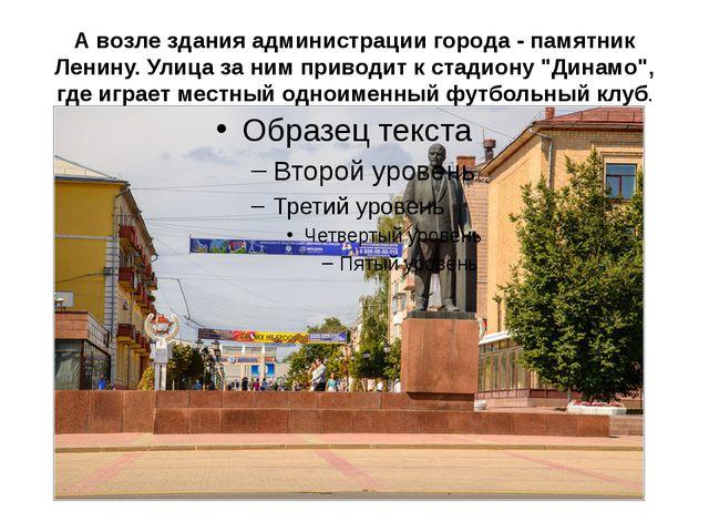 А возле здания администрации города - памятник Ленину. Улица за ним приводит...