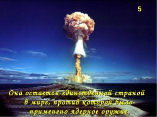 Она остается единственной страной в мире, против которой было применено ядер