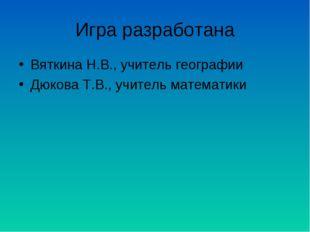 Игра разработана Вяткина Н.В., учитель географии Дюкова Т.В., учитель математ