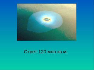 Ответ:120 млн.кв.м.