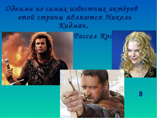 Одними из самых известных актёров этой страны являются Николь Кидман, Мел Гиб...