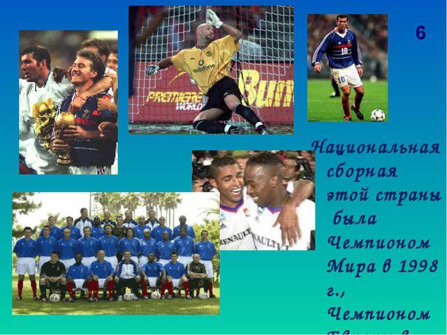 Национальная сборная этой страны была Чемпионом Мира в 1998 г., Чемпионом Евр...