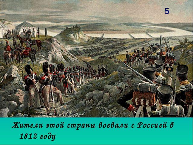 Жители этой страны воевали с Россией в 1812 году 5