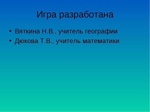 Игра разработана Вяткина Н.В., учитель географии Дюкова Т.В., учитель математ...
