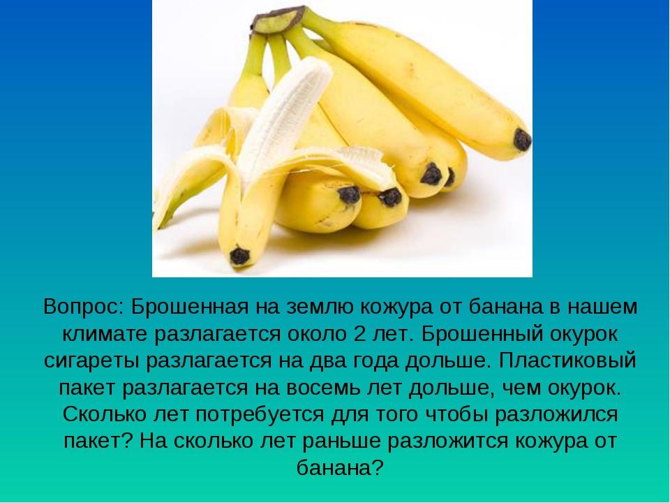 Вопрос: Брошенная на землю кожура от банана в нашем климате разлагается около...