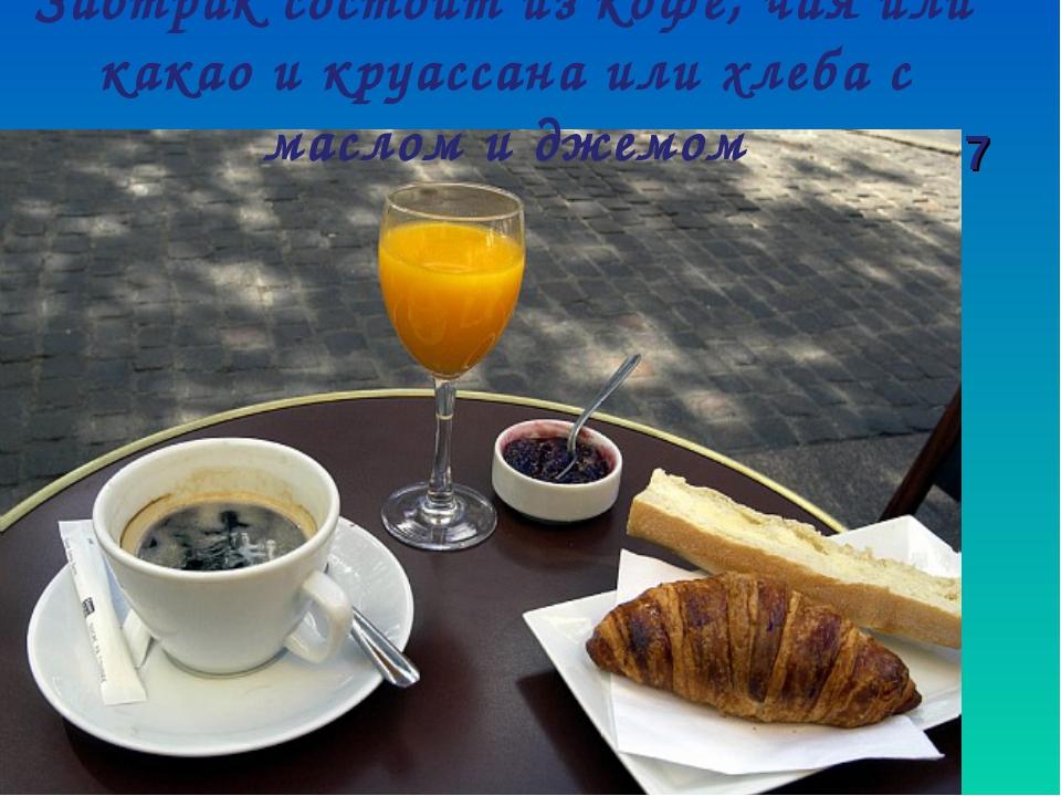 Завтрак состоит из кофе, чая или какао и круассана или хлеба с маслом и джемо...