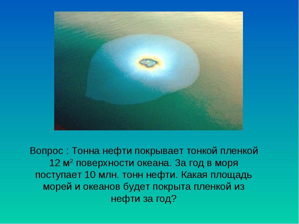 Вопрос : Тонна нефти покрывает тонкой пленкой 12 м2 поверхности океана. За го...