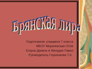 Подготовили: учащиеся 7 класса МБОУ Морачевская ООШ Егоров Данила и Желудов П