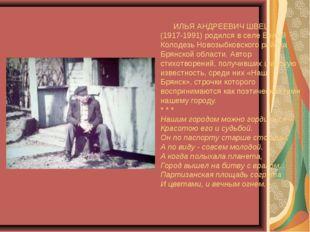 ИЛЬЯ АНДРЕЕВИЧ ШВЕЦ (1917-1991) родился в селе Белый Колодезь Новозыбковског