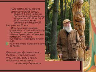 ВАЛЕНТИН ДАВЫДОВИЧ ДИНАБУРГСКИЙ (1922), родился в селе Савинцы Полтавской губ