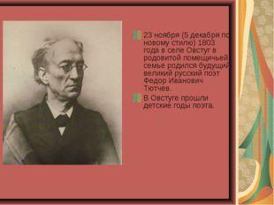 23 ноября (5 декабря по новому стилю) 1803 года в селе Овстуг в родовитой пом