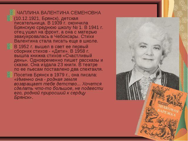 ЧАПЛИНА ВАЛЕНТИНА СЕМЕНОВНА (10.12.1921, Брянск), детская писательница. В 193...
