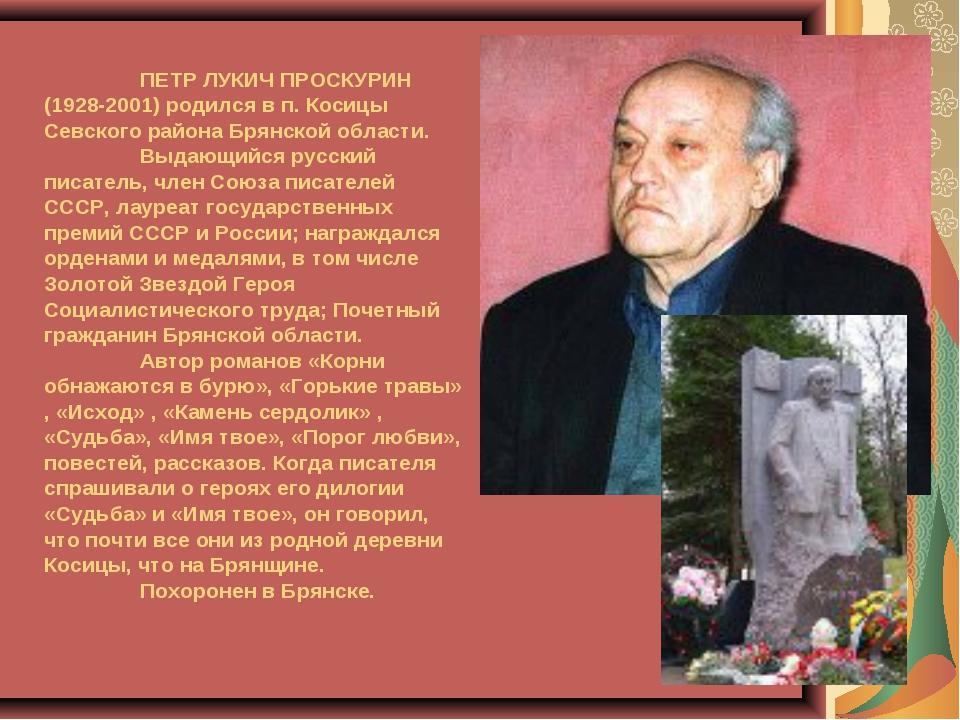 ПЕТР ЛУКИЧ ПРОСКУРИН (1928-2001) родился в п. Косицы Севского района Брянск...