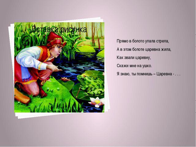 Прямо в болото упала стрела, А в этом болоте царевна жила, Как звали царевну,...