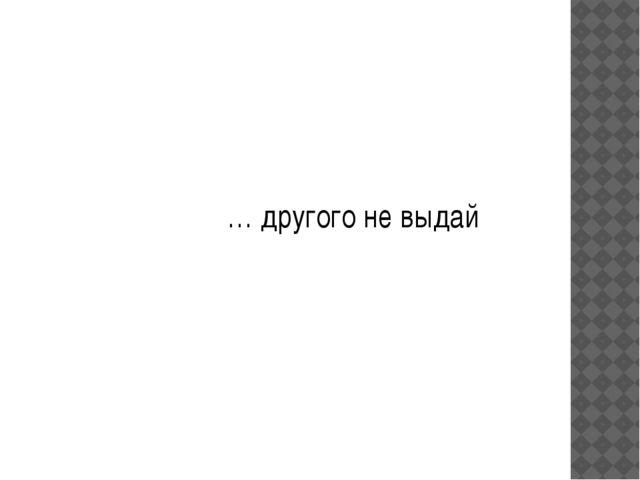… другого не выдай