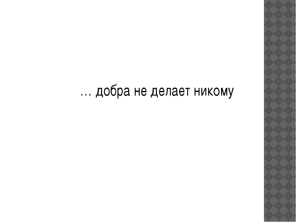 … добра не делает никому