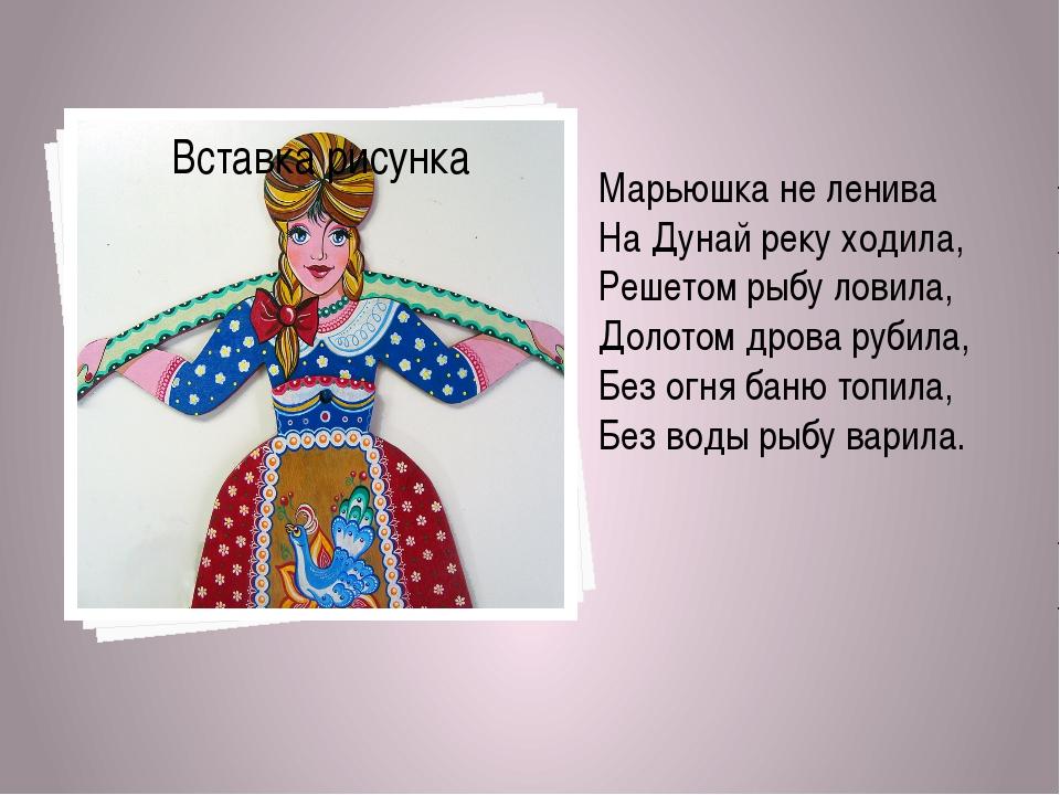Марьюшка не ленива На Дунай реку ходила, Решетом рыбу ловила, Долотом дрова р...