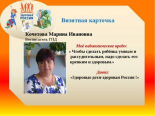 Визитная карточка Кочетова Марина Ивановна Воспитатель ГПД Моё педагогическо