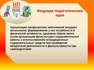 Ведущая педагогическая идея Организация профилактики заболеваний младших школ