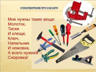 Мне нужны такие вещи: Молоток, Тиски И клещи, Ключ, Напильник И ножовка, А вс