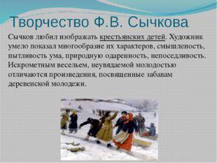 Творчество Ф.В. Сычкова Сычков любил изображать крестьянских детей. Художник