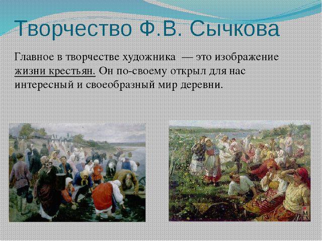 Творчество Ф.В. Сычкова Главное в творчестве художника — это изображение жизн...