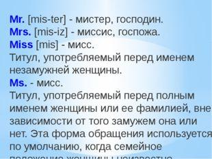 Mr.[mis-ter] - мистер, господин. Mrs.[mis-iz] - миссис, госпожа. Miss[mis