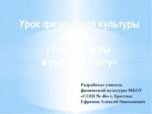 Разработал учитель физической культуры МБОУ «СОШ № 46» г. Братска: Ефремов Ал