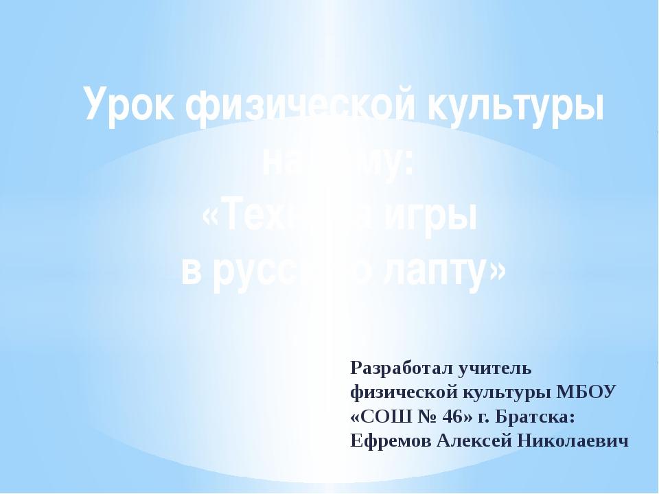 Разработал учитель физической культуры МБОУ «СОШ № 46» г. Братска: Ефремов Ал...