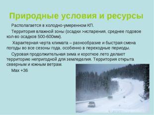 Природные условия и ресурсы Располагается в холодно-умеренном КП. Территория