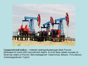 Среднеобский район – главная нефтедобывающая база России. Добывается около 60
