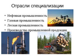 Отрасли специализации Нефтяная промышленность Газовая промышленность Лесная п