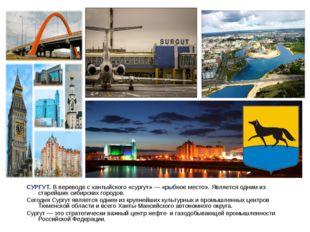 СУРГУТ. В переводе схантыйского«сургут»— «рыбное место». Является одним из