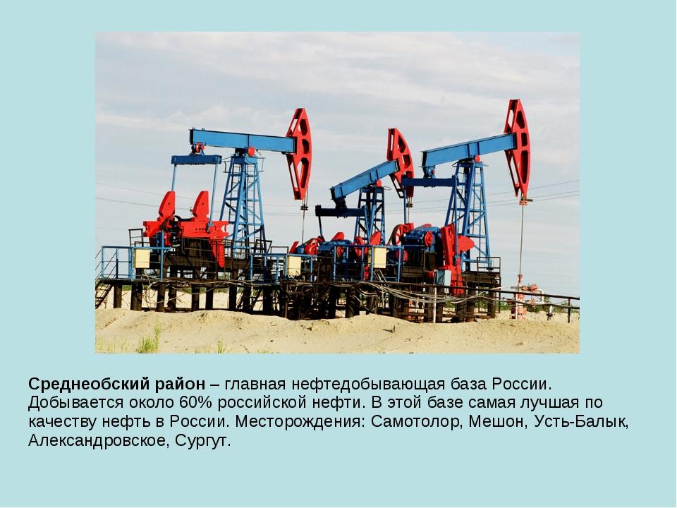 Среднеобский район – главная нефтедобывающая база России. Добывается около 60...