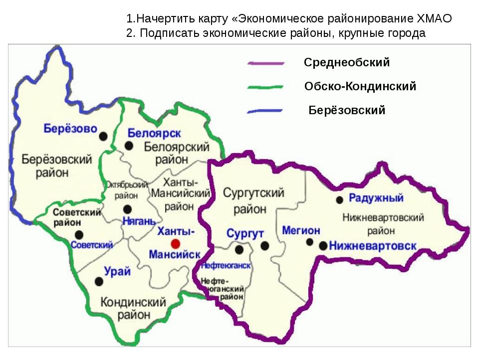 1.Начертить карту «Экономическое районирование ХМАО 2. Подписать экономически...