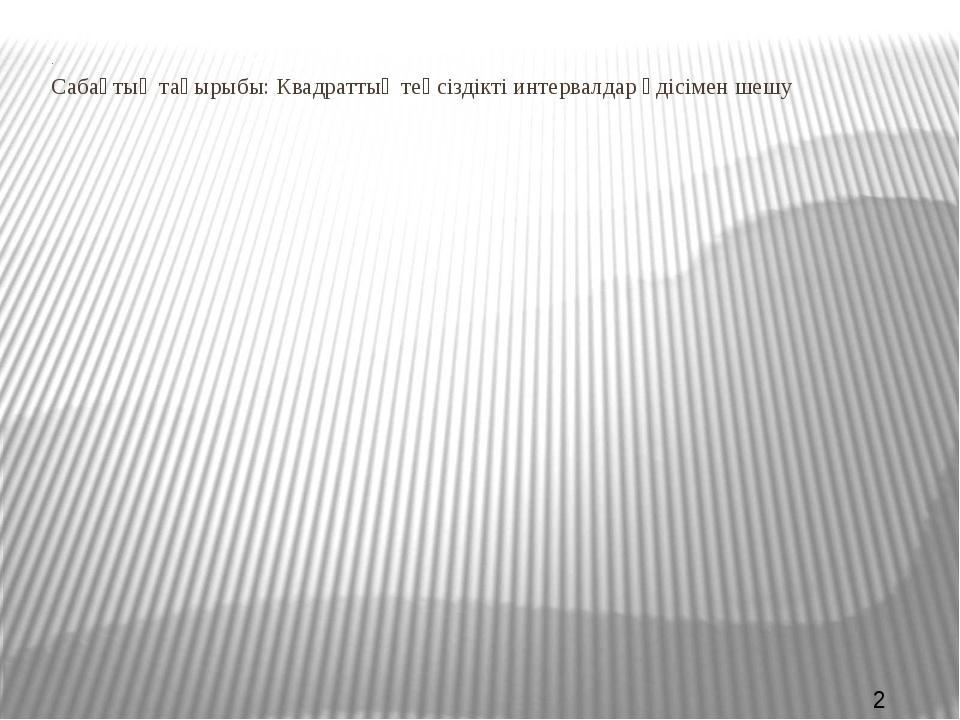. Сабақтың тақырыбы: Квадраттық теңсіздікті интервалдар әдісімен шешу