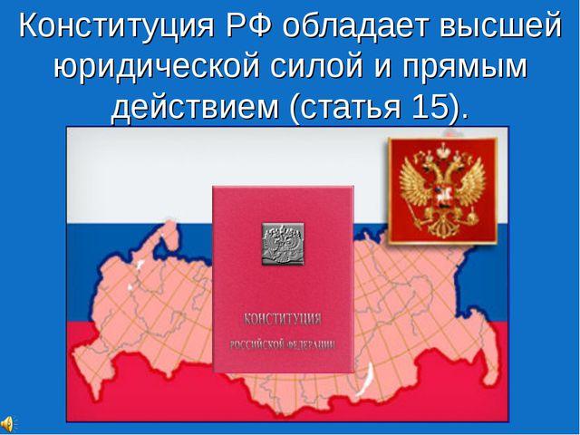 Конституция РФ обладает высшей юридической силой и прямым действием (статья 1...