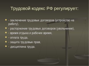 Трудовой кодекс РФ регулирует: - заключение трудовых договоров (устройство на