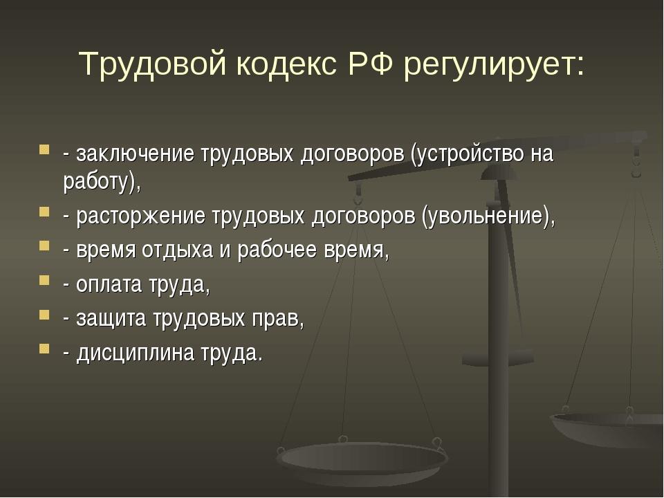 Трудовой кодекс РФ регулирует: - заключение трудовых договоров (устройство на...
