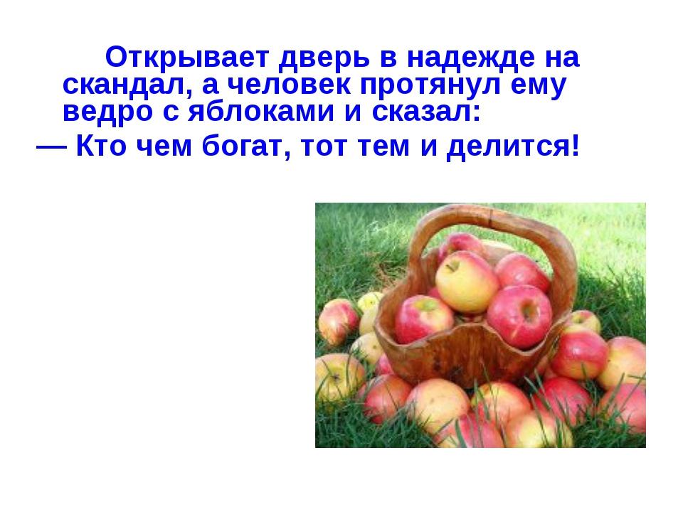 Открывает дверь в надежде на скандал, а человек протянул ему ведро с яблока...