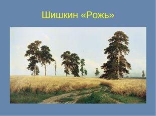 Шишкин «Рожь»