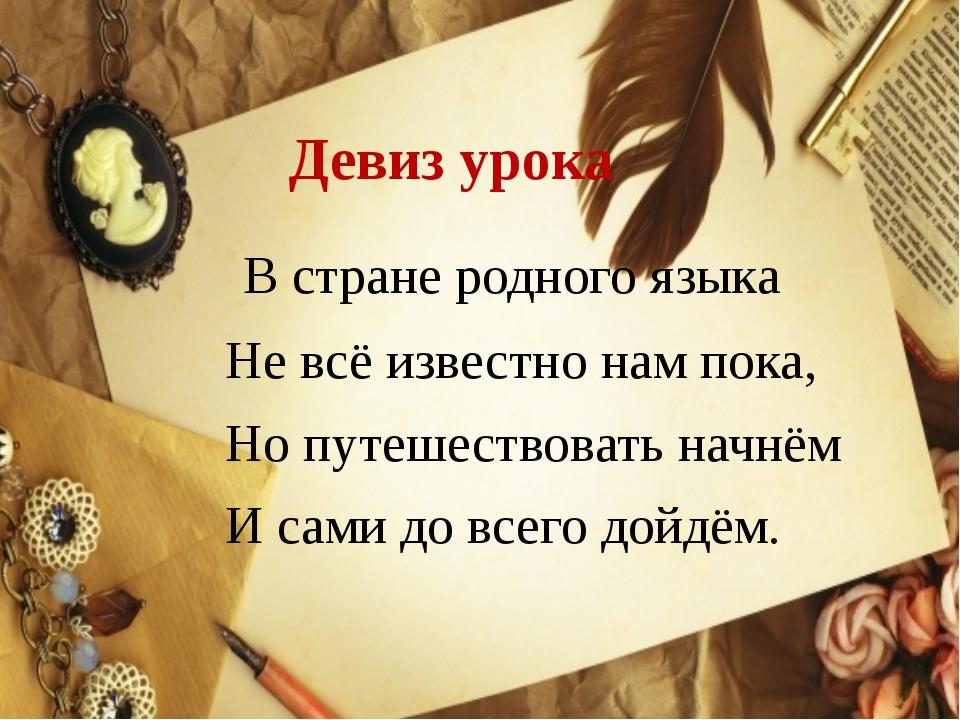 Девиз урока В стране родного языка Не всё известно нам пока, Но путешествоват...