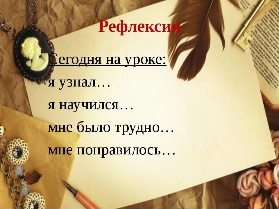 Рефлексия Сегодня на уроке: я узнал… я научился… мне было трудно… мне понрави...