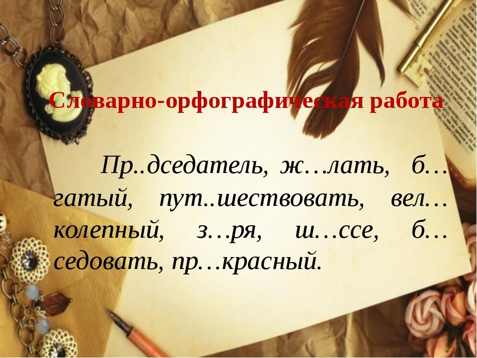 Словарно-орфографическая работа Пр..дседатель, ж…лать, б…гатый, пут..шество...