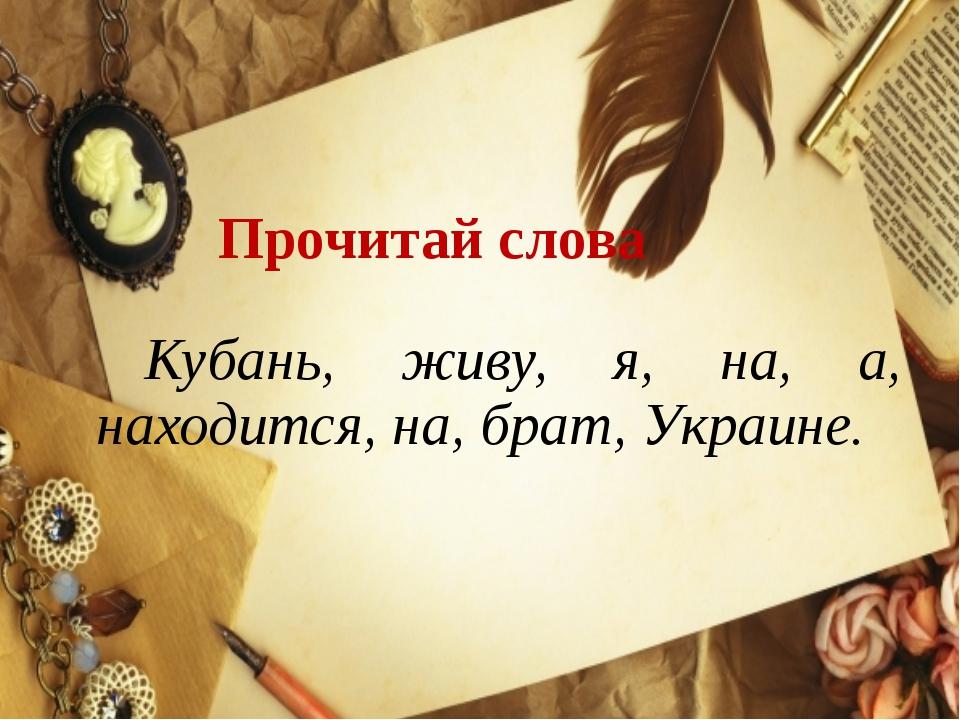 Прочитай слова Кубань, живу, я, на, а, находится, на, брат, Украине.