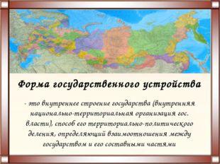 Форма государственного устройства - это внутреннее строение государства (внут