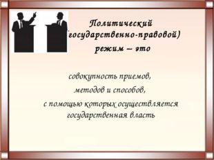 Политический (государственно-правовой) режим – это совокупность приемов, мето