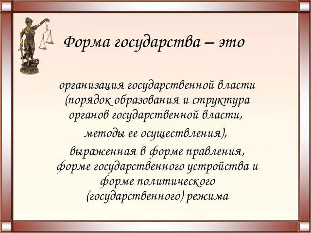Форма государства – это организация государственной власти (порядок образован...