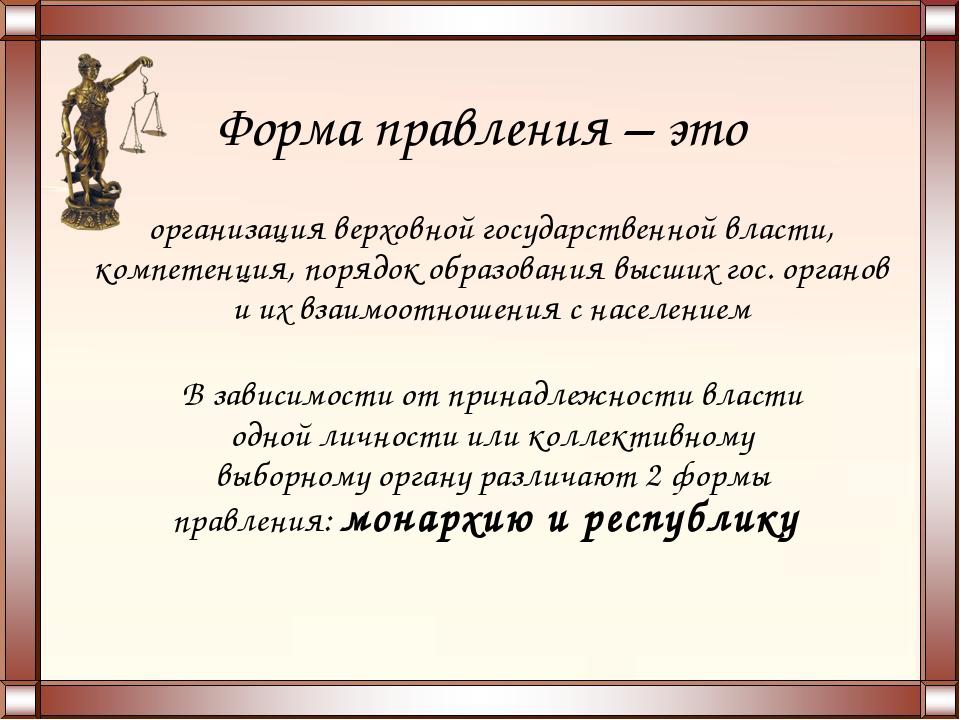 Форма правления – это организация верховной государственной власти, компетенц...